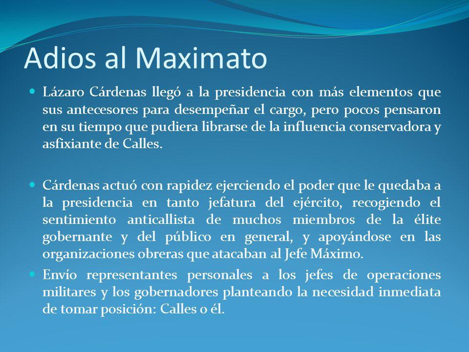 Adios al Maximato Lázaro Cárdenas llegó a la presidencia con más elementos que sus antecesores para desempeñar el cargo, pero pocos pensaron en su tiempo que pudiera librarse de la influencia conservadora y asfixiante de Calles.