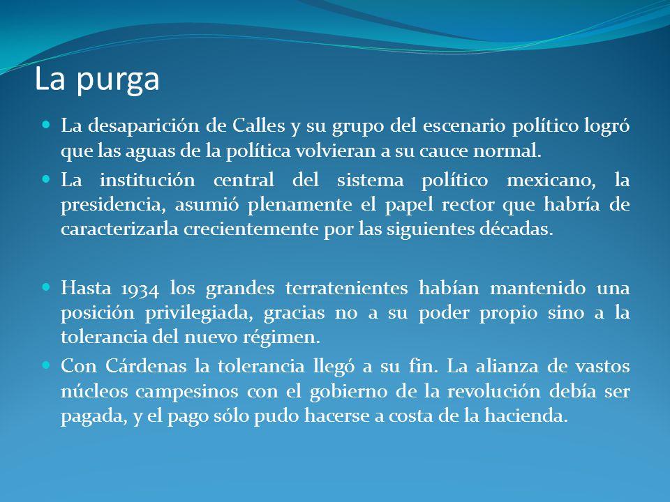La purga La desaparición de Calles y su grupo del escenario político logró que las aguas de la política volvieran a su cauce normal.