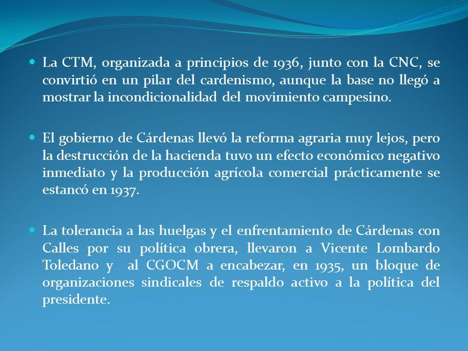 La CTM, organizada a principios de 1936, junto con la CNC, se convirtió en un pilar del cardenismo, aunque la base no llegó a mostrar la incondicionalidad del movimiento campesino.