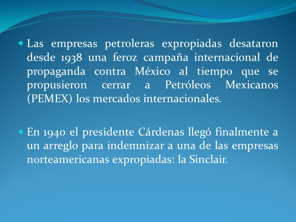 Las empresas petroleras expropiadas desataron desde 1938 una feroz campaña internacional de propaganda contra México al tiempo que se propusieron cerrar a Petróleos Mexicanos (PEMEX) los mercados internacionales.