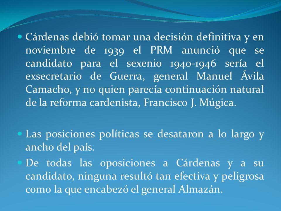 Cárdenas debió tomar una decisión definitiva y en noviembre de 1939 el PRM anunció que se candidato para el sexenio 1940-1946 sería el exsecretario de Guerra, general Manuel Ávila Camacho, y no quien parecía continuación natural de la reforma cardenista, Francisco J.