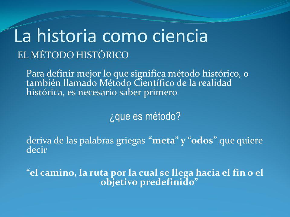 La historia como ciencia EL MÉTODO HISTÓRICO Para definir mejor lo que significa método histórico, o también llamado Método Científico de la realidad histórica, es necesario saber primero ¿que es método.