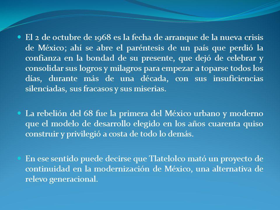 El 2 de octubre de 1968 es la fecha de arranque de la nueva crisis de México; ahí se abre el paréntesis de un país que perdió la confianza en la bondad de su presente, que dejó de celebrar y consolidar sus logros y milagros para empezar a toparse todos los días, durante más de una década, con sus insuficiencias silenciadas, sus fracasos y sus miserias.