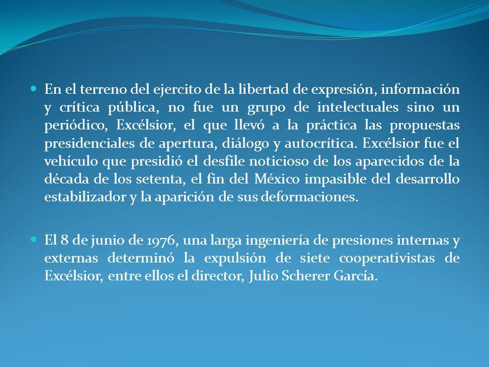 En el terreno del ejercito de la libertad de expresión, información y crítica pública, no fue un grupo de intelectuales sino un periódico, Excélsior, el que llevó a la práctica las propuestas presidenciales de apertura, diálogo y autocrítica.