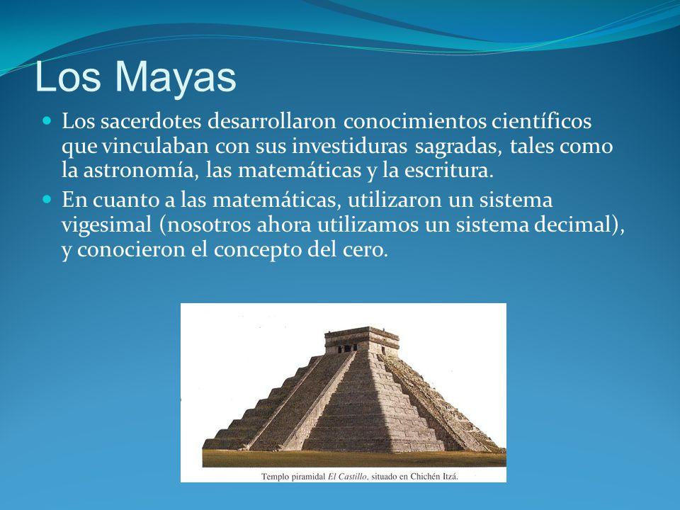 Los Mayas Los sacerdotes desarrollaron conocimientos científicos que vinculaban con sus investiduras sagradas, tales como la astronomía, las matemáticas y la escritura.