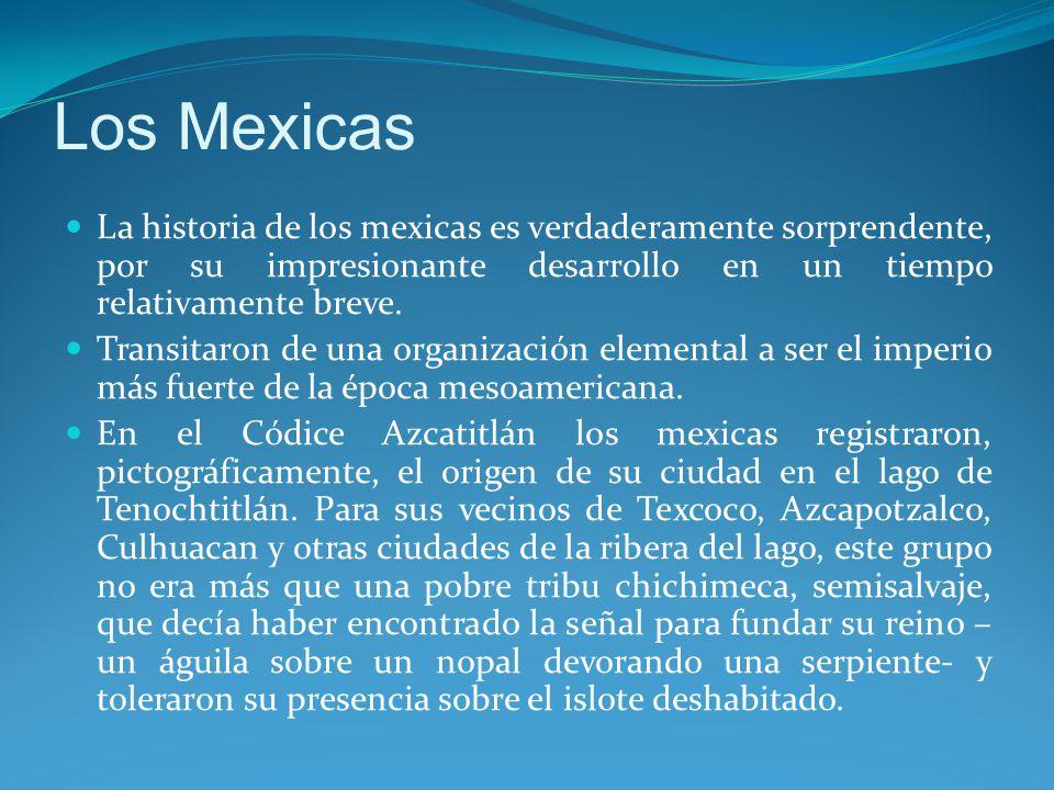 Los Mexicas La historia de los mexicas es verdaderamente sorprendente, por su impresionante desarrollo en un tiempo relativamente breve.