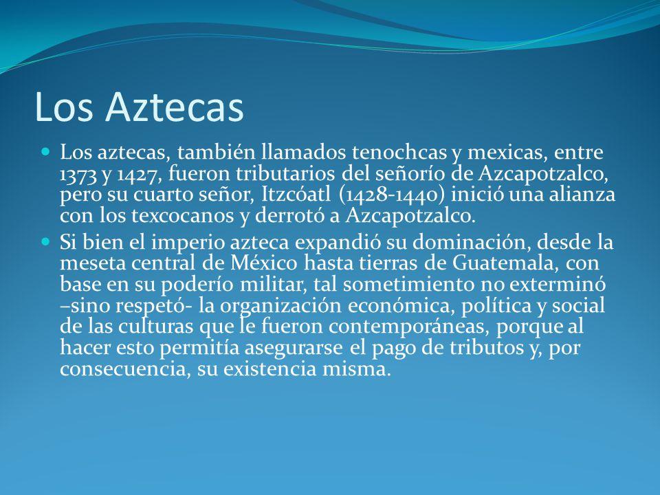 Los Aztecas Los aztecas, también llamados tenochcas y mexicas, entre 1373 y 1427, fueron tributarios del señorío de Azcapotzalco, pero su cuarto señor, Itzcóatl (1428-1440) inició una alianza con los texcocanos y derrotó a Azcapotzalco.