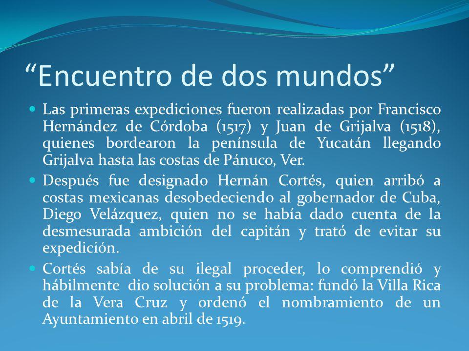 Encuentro de dos mundos Las primeras expediciones fueron realizadas por Francisco Hernández de Córdoba (1517) y Juan de Grijalva (1518), quienes bordearon la península de Yucatán llegando Grijalva hasta las costas de Pánuco, Ver.