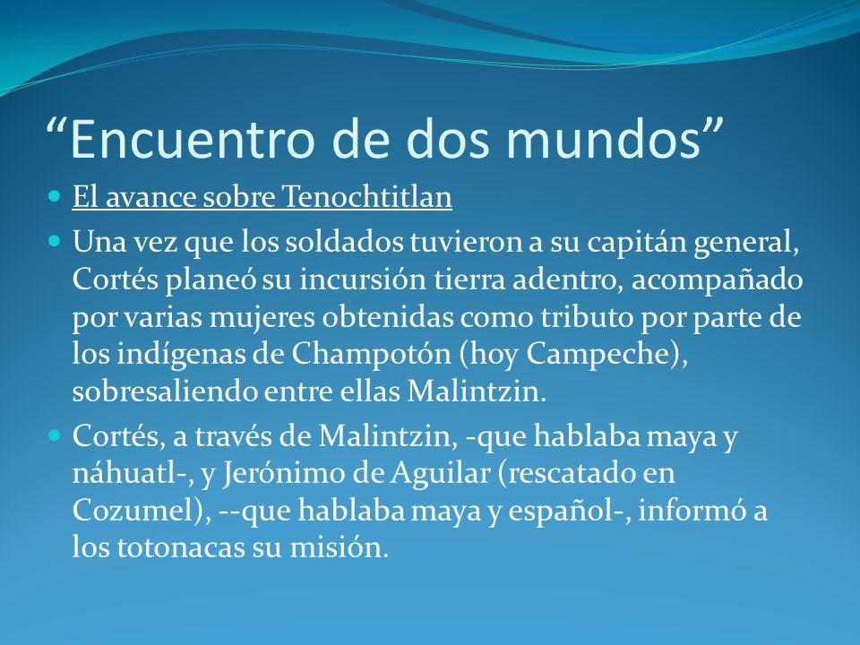 Encuentro de dos mundos El avance sobre Tenochtitlan Una vez que los soldados tuvieron a su capitán general, Cortés planeó su incursión tierra adentro, acompañado por varias mujeres obtenidas como tributo por parte de los indígenas de Champotón (hoy Campeche), sobresaliendo entre ellas Malintzin.