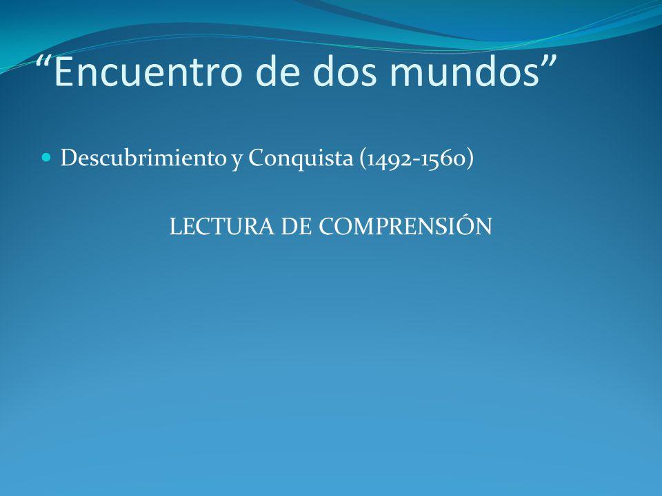 Encuentro de dos mundos Descubrimiento y Conquista (1492-1560) LECTURA DE COMPRENSIÓN