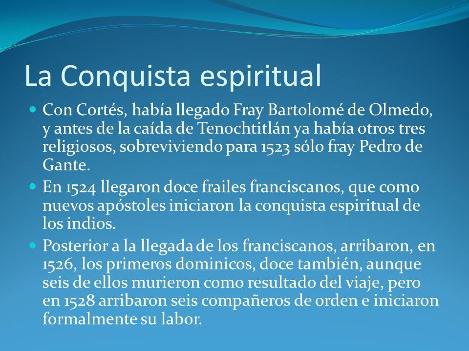 La Conquista espiritual Con Cortés, había llegado Fray Bartolomé de Olmedo, y antes de la caída de Tenochtitlán ya había otros tres religiosos, sobreviviendo para 1523 sólo fray Pedro de Gante.