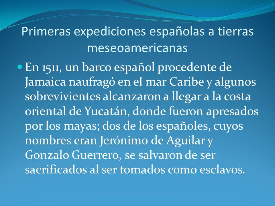 Primeras expediciones españolas a tierras meseoamericanas En 1511, un barco español procedente de Jamaica naufragó en el mar Caribe y algunos sobrevivientes alcanzaron a llegar a la costa oriental de Yucatán, donde fueron apresados por los mayas; dos de los españoles, cuyos nombres eran Jerónimo de Aguilar y Gonzalo Guerrero, se salvaron de ser sacrificados al ser tomados como esclavos.