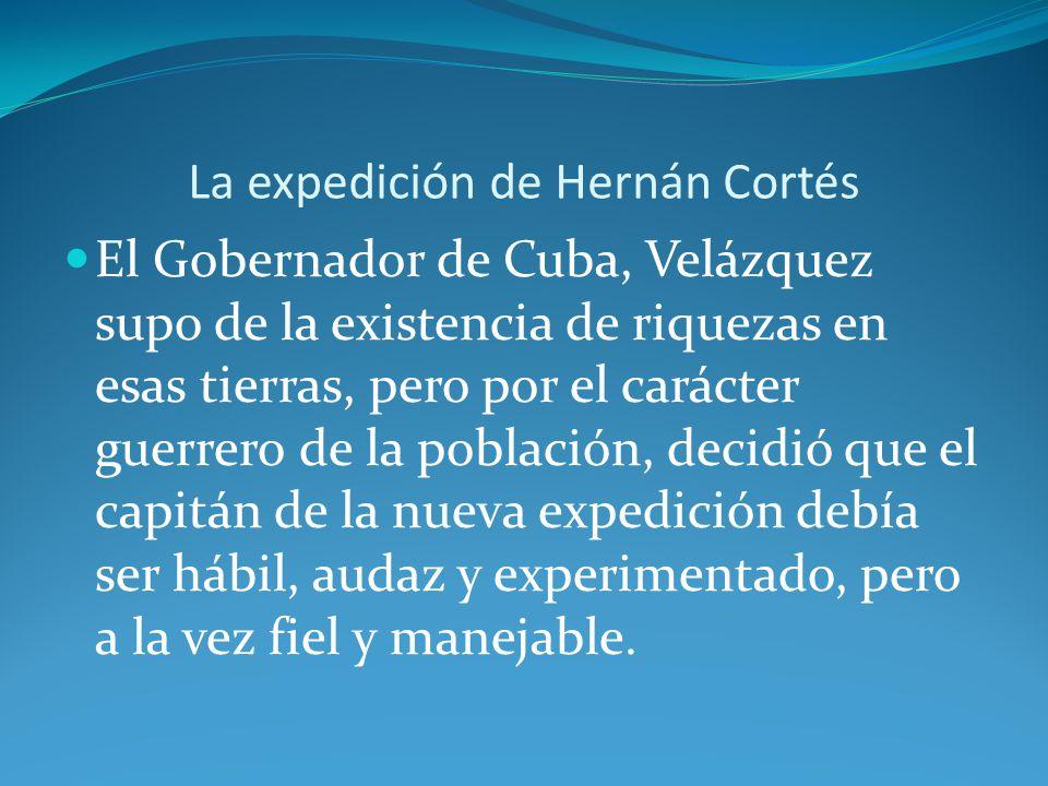 La expedición de Hernán Cortés El Gobernador de Cuba, Velázquez supo de la existencia de riquezas en esas tierras, pero por el carácter guerrero de la población, decidió que el capitán de la nueva expedición debía ser hábil, audaz y experimentado, pero a la vez fiel y manejable.