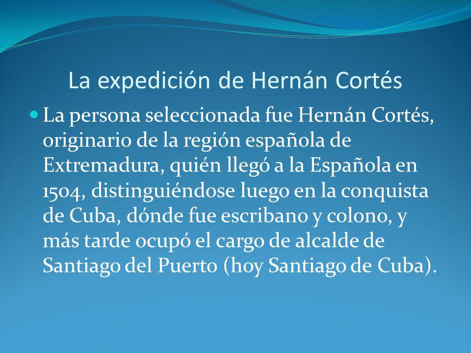 La expedición de Hernán Cortés La persona seleccionada fue Hernán Cortés, originario de la región española de Extremadura, quién llegó a la Española en 1504, distinguiéndose luego en la conquista de Cuba, dónde fue escribano y colono, y más tarde ocupó el cargo de alcalde de Santiago del Puerto (hoy Santiago de Cuba).