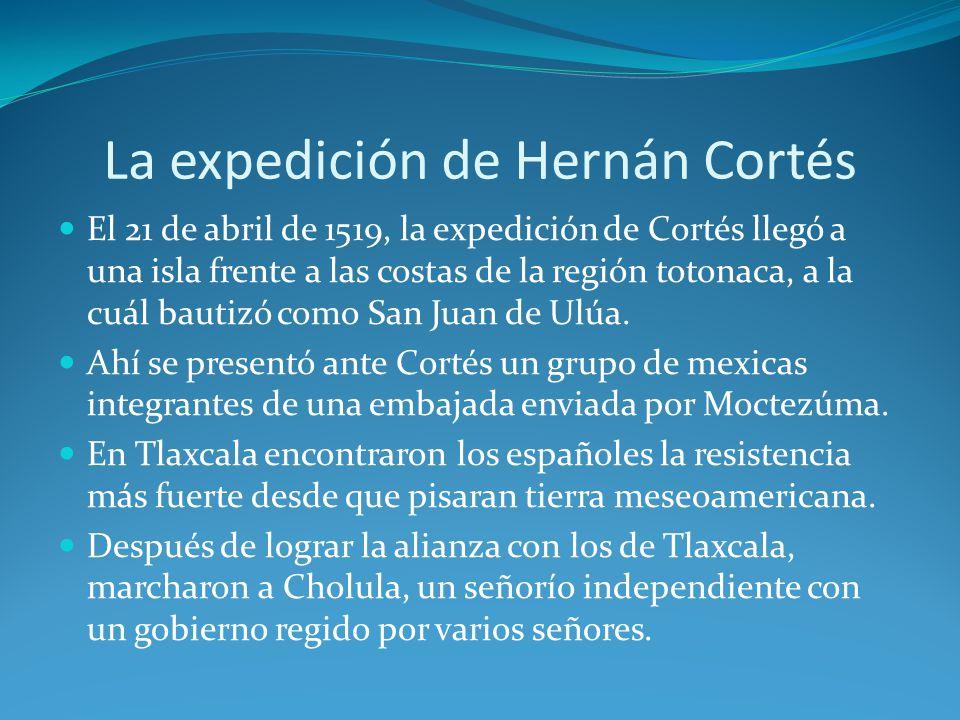 La expedición de Hernán Cortés El 21 de abril de 1519, la expedición de Cortés llegó a una isla frente a las costas de la región totonaca, a la cuál bautizó como San Juan de Ulúa.