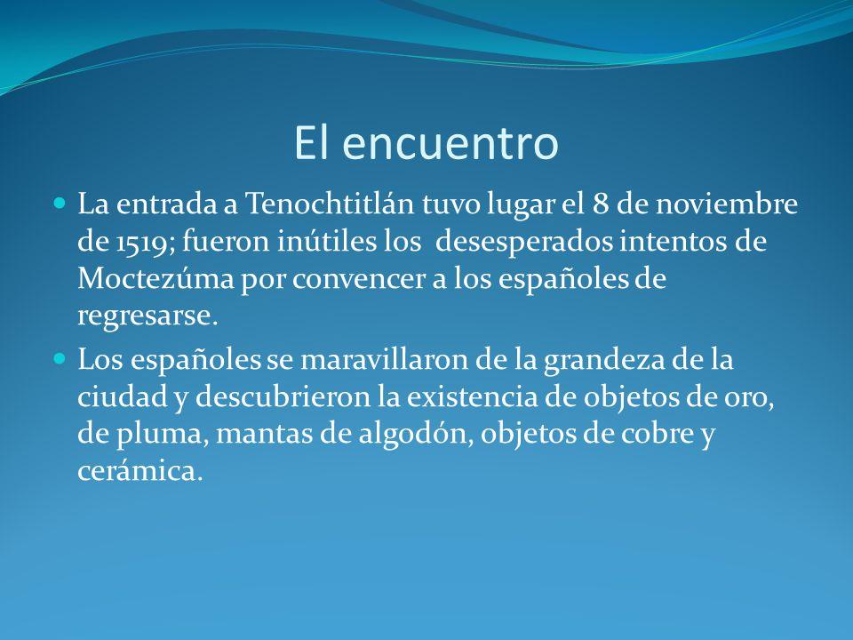 El encuentro La entrada a Tenochtitlán tuvo lugar el 8 de noviembre de 1519; fueron inútiles los desesperados intentos de Moctezúma por convencer a los españoles de regresarse.