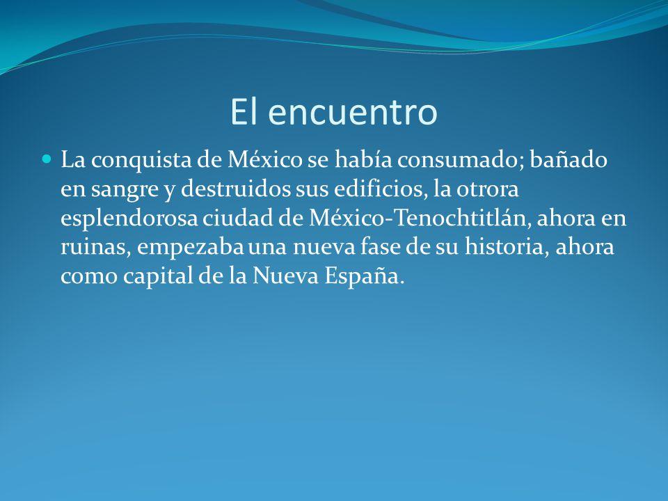 El encuentro La conquista de México se había consumado; bañado en sangre y destruidos sus edificios, la otrora esplendorosa ciudad de México-Tenochtitlán, ahora en ruinas, empezaba una nueva fase de su historia, ahora como capital de la Nueva España.