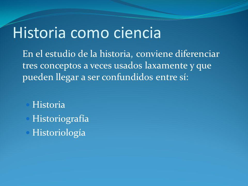 Historia como ciencia En el estudio de la historia, conviene diferenciar tres conceptos a veces usados laxamente y que pueden llegar a ser confundidos entre sí: Historia Historiografía Historiología