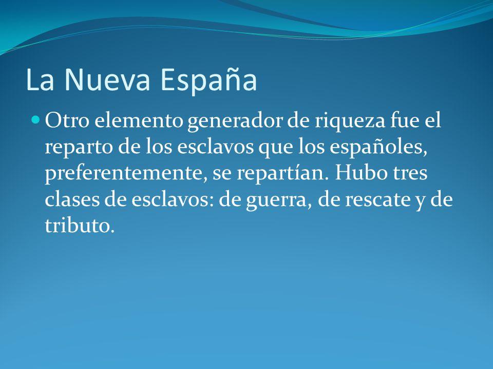 La Nueva España Otro elemento generador de riqueza fue el reparto de los esclavos que los españoles, preferentemente, se repartían.