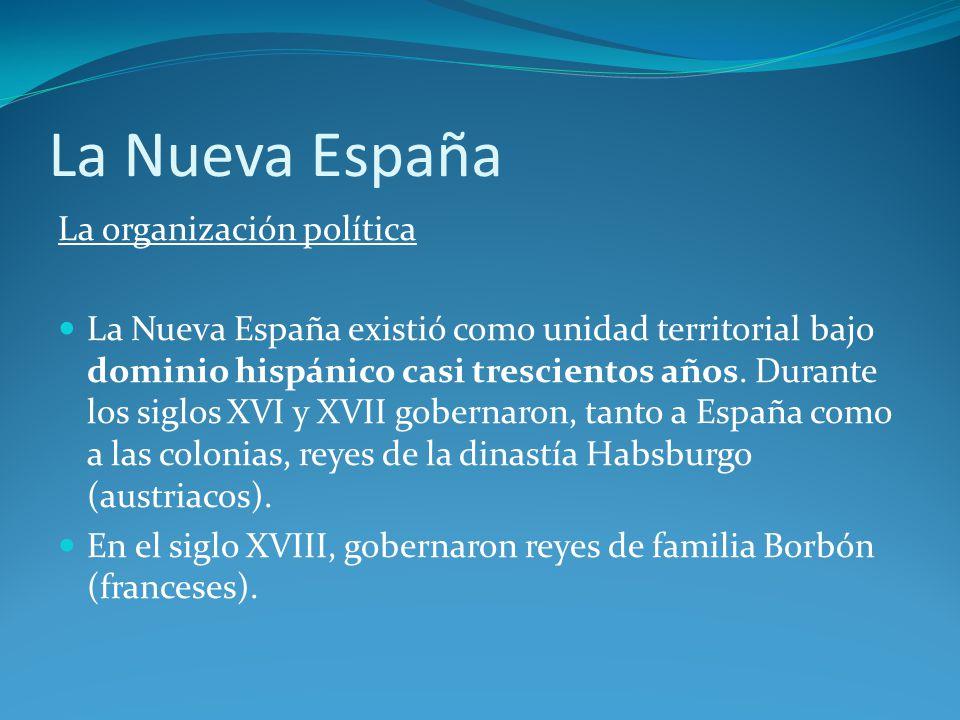 La Nueva España La organización política La Nueva España existió como unidad territorial bajo dominio hispánico casi trescientos años.