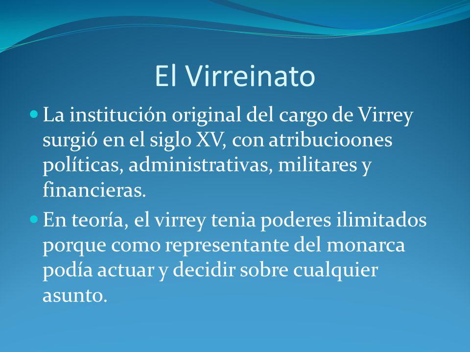 El Virreinato La institución original del cargo de Virrey surgió en el siglo XV, con atribucio0nes políticas, administrativas, militares y financieras.