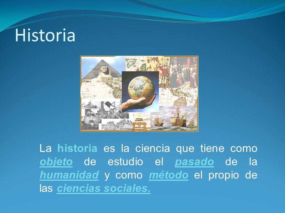 Historia La historia es la ciencia que tiene como objeto de estudio el pasado de la humanidad y como método el propio de las ciencias sociales.