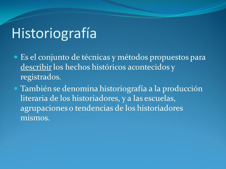 Historiografía Es el conjunto de técnicas y métodos propuestos para describir los hechos históricos acontecidos y registrados.