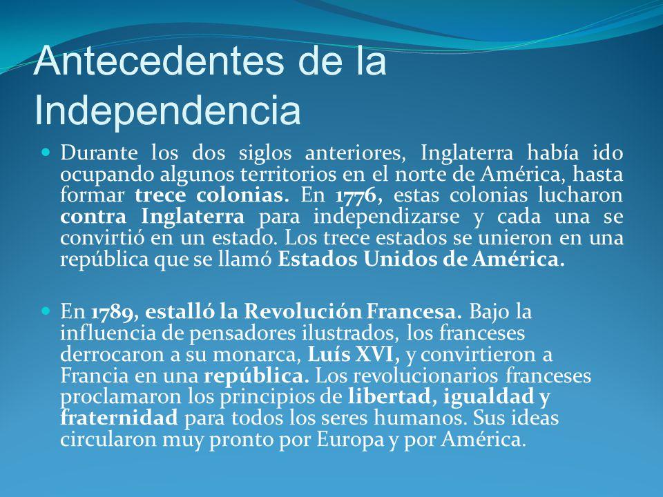 Antecedentes de la Independencia Durante los dos siglos anteriores, Inglaterra había ido ocupando algunos territorios en el norte de América, hasta formar trece colonias.