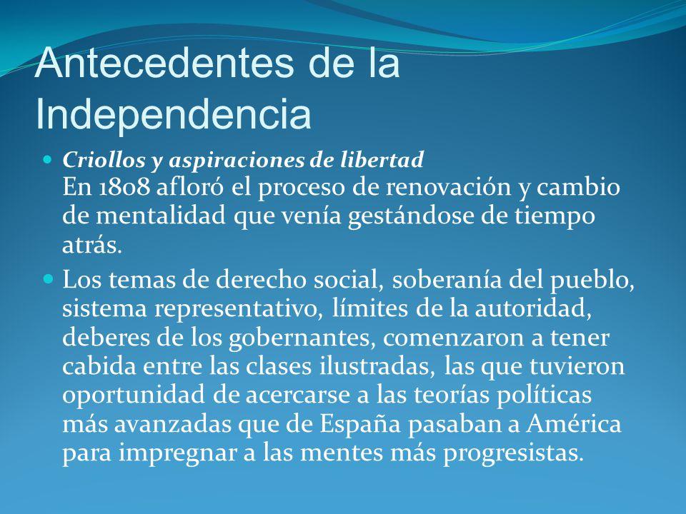 Antecedentes de la Independencia Criollos y aspiraciones de libertad En 1808 afloró el proceso de renovación y cambio de mentalidad que venía gestándose de tiempo atrás.