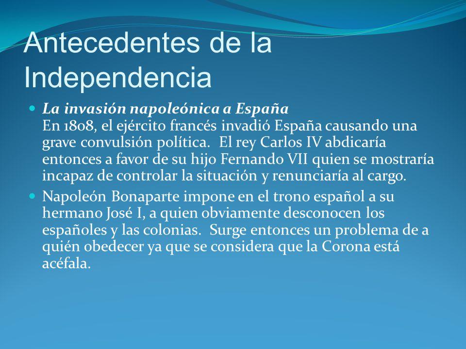 Antecedentes de la Independencia La invasión napoleónica a España En 1808, el ejército francés invadió España causando una grave convulsión política.