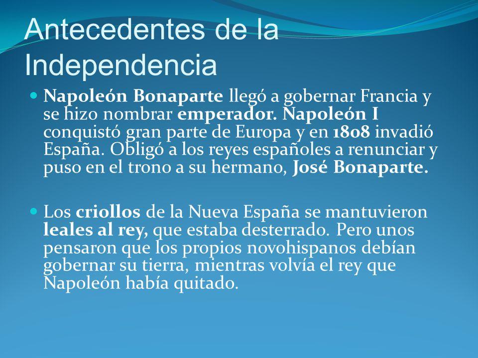 Antecedentes de la Independencia Napoleón Bonaparte llegó a gobernar Francia y se hizo nombrar emperador.