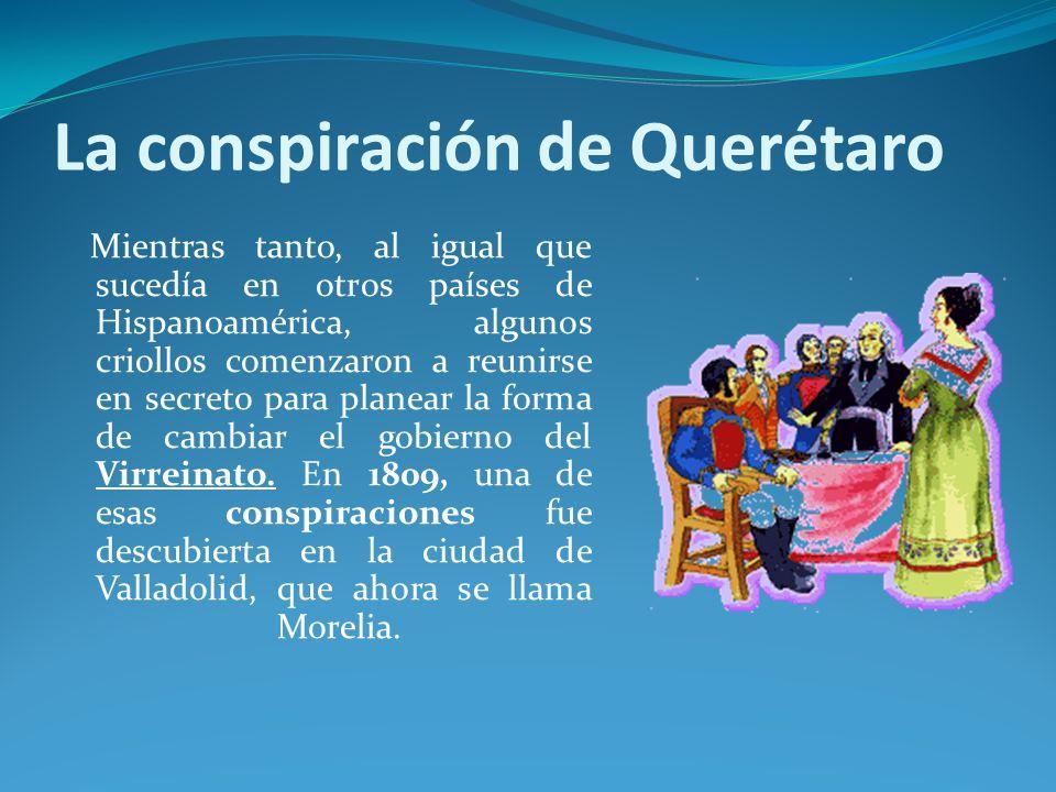 La conspiración de Querétaro Mientras tanto, al igual que sucedía en otros países de Hispanoamérica, algunos criollos comenzaron a reunirse en secreto para planear la forma de cambiar el gobierno del Virreinato.