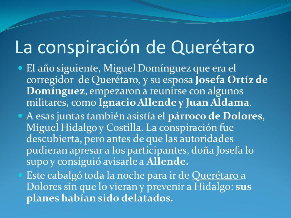 La conspiración de Querétaro El año siguiente, Miguel Domínguez que era el corregidor de Querétaro, y su esposa Josefa Ortíz de Domínguez, empezaron a reunirse con algunos militares, como Ignacio Allende y Juan Aldama.
