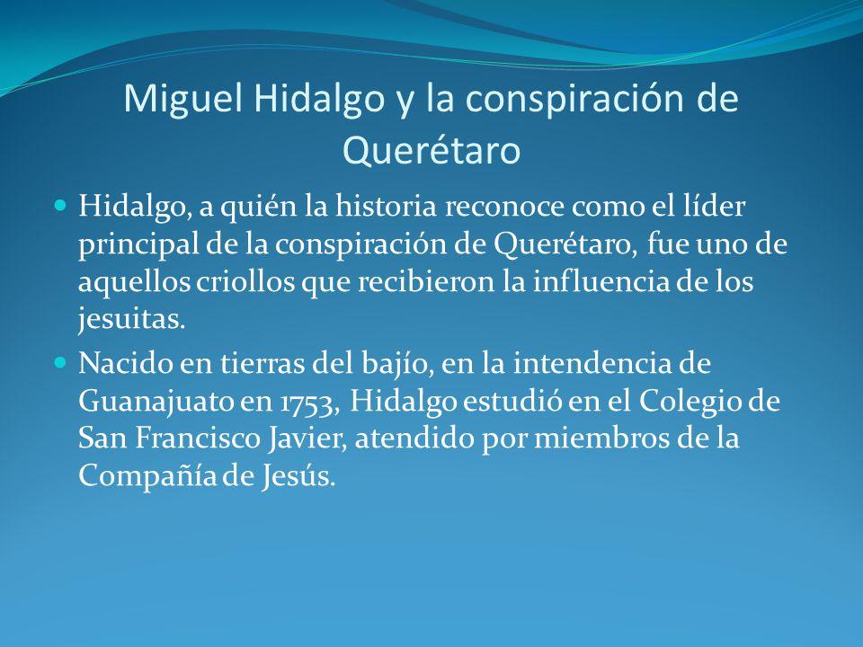 Miguel Hidalgo y la conspiración de Querétaro Hidalgo, a quién la historia reconoce como el líder principal de la conspiración de Querétaro, fue uno de aquellos criollos que recibieron la influencia de los jesuitas.