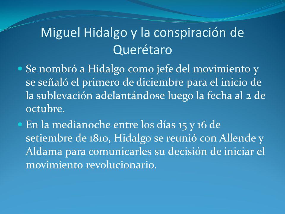 Miguel Hidalgo y la conspiración de Querétaro Se nombró a Hidalgo como jefe del movimiento y se señaló el primero de diciembre para el inicio de la sublevación adelantándose luego la fecha al 2 de octubre.
