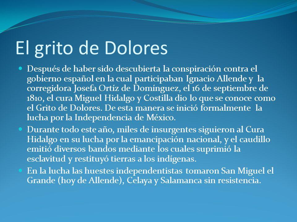 El grito de Dolores Después de haber sido descubierta la conspiración contra el gobierno español en la cual participaban Ignacio Allende y la corregidora Josefa Ortíz de Domínguez, el 16 de septiembre de 1810, el cura Miguel Hidalgo y Costilla dio lo que se conoce como el Grito de Dolores.