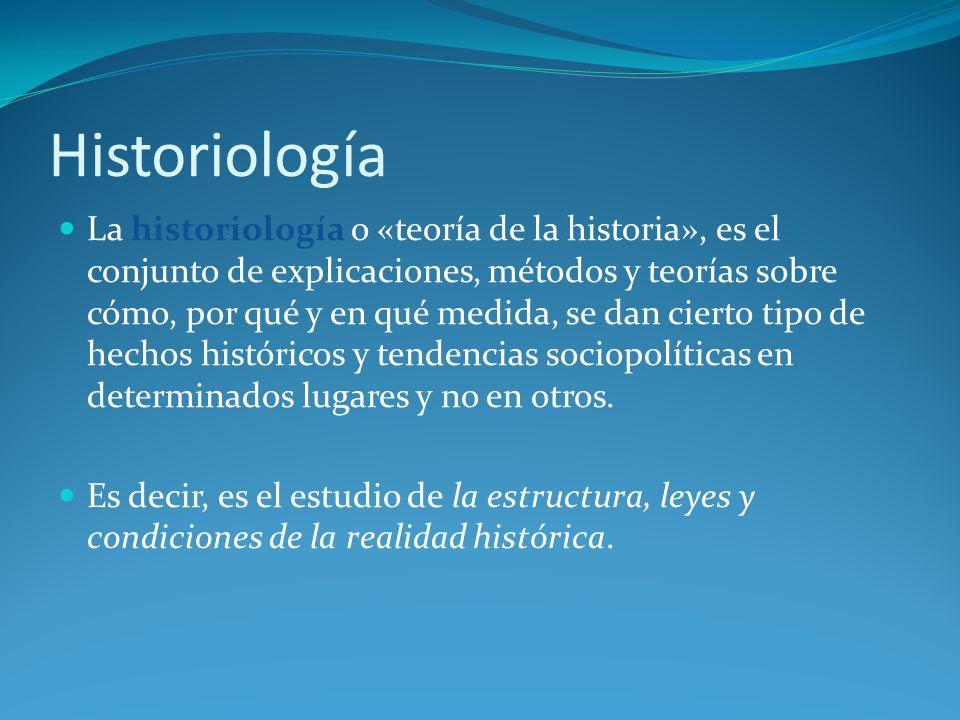 Historiología La historiología o «teoría de la historia», es el conjunto de explicaciones, métodos y teorías sobre cómo, por qué y en qué medida, se dan cierto tipo de hechos históricos y tendencias sociopolíticas en determinados lugares y no en otros.