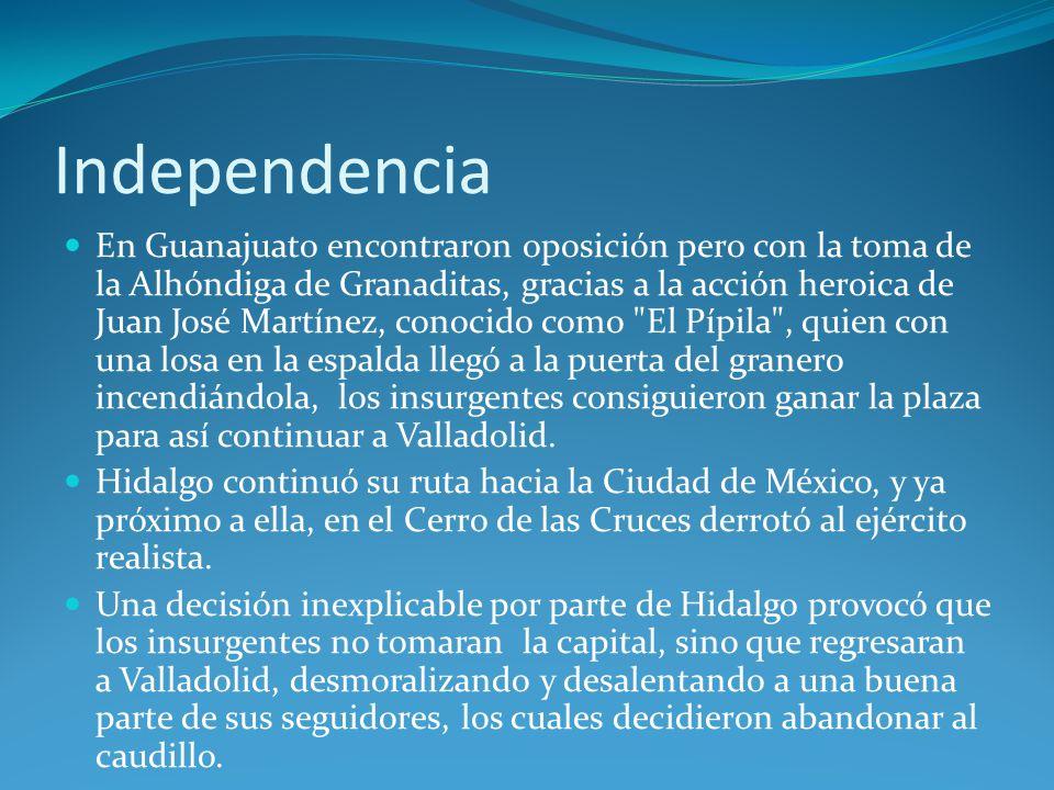 Independencia En Guanajuato encontraron oposición pero con la toma de la Alhóndiga de Granaditas, gracias a la acción heroica de Juan José Martínez, conocido como El Pípila , quien con una losa en la espalda llegó a la puerta del granero incendiándola, los insurgentes consiguieron ganar la plaza para así continuar a Valladolid.