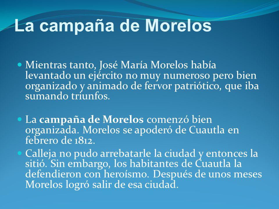La campaña de Morelos Mientras tanto, José María Morelos había levantado un ejército no muy numeroso pero bien organizado y animado de fervor patriótico, que iba sumando triunfos.