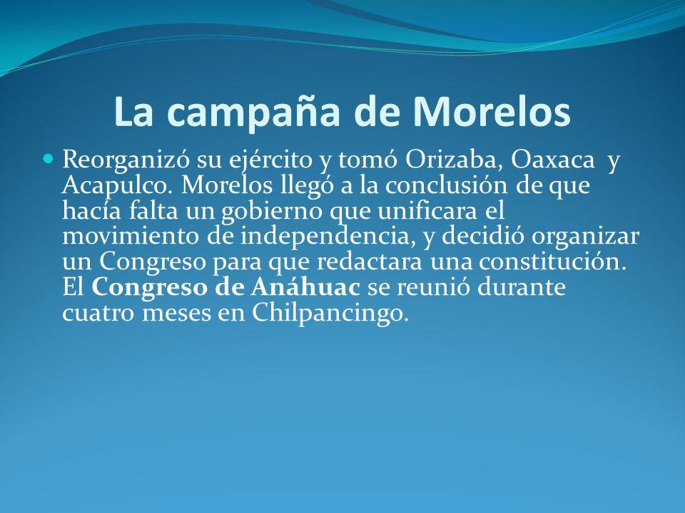 La campaña de Morelos Reorganizó su ejército y tomó Orizaba, Oaxaca y Acapulco.