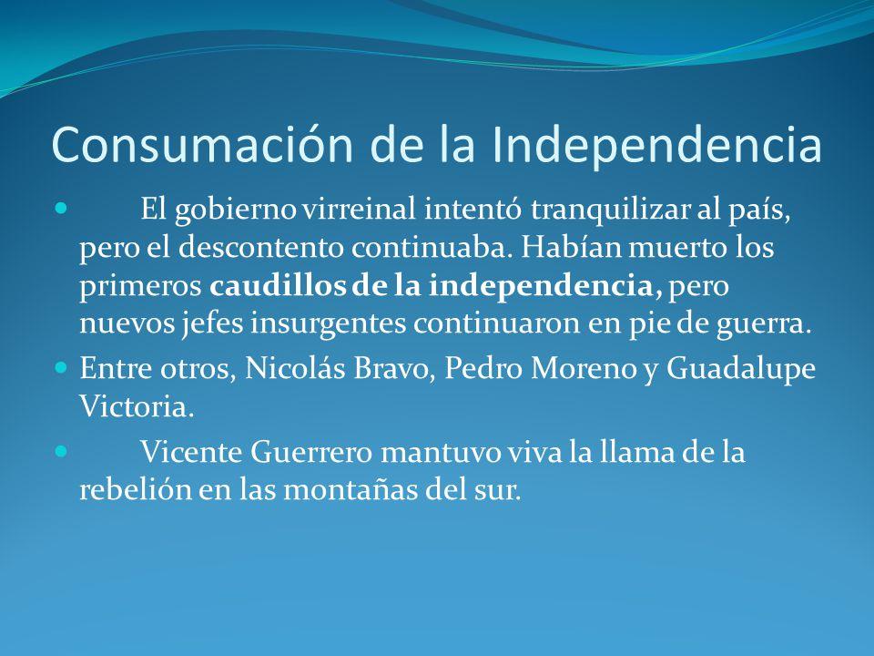 Consumación de la Independencia El gobierno virreinal intentó tranquilizar al país, pero el descontento continuaba.