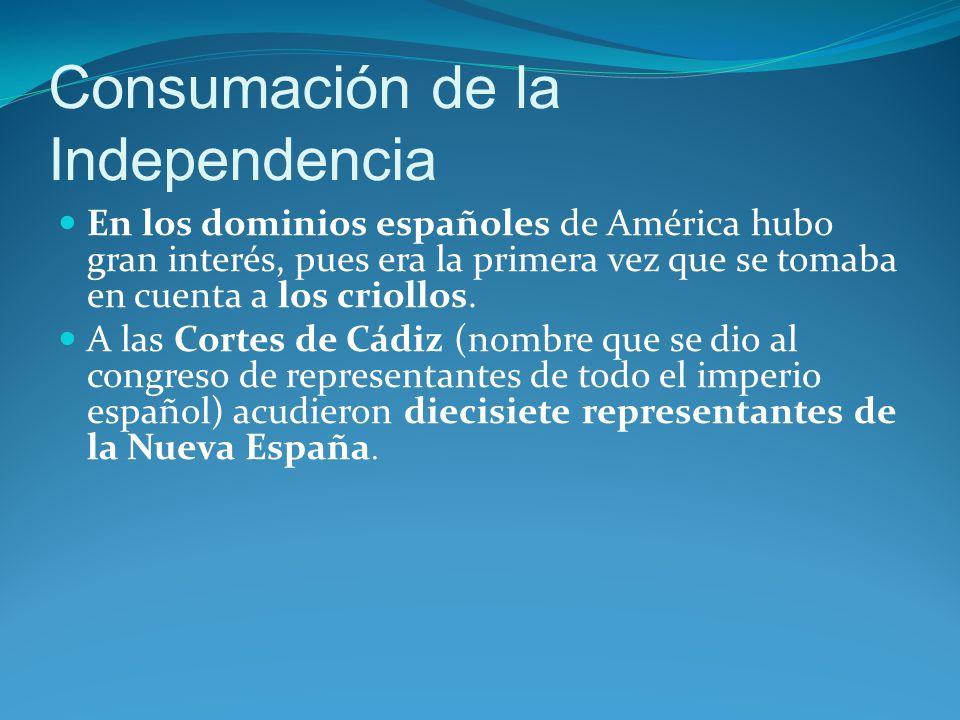 Consumación de la Independencia En los dominios españoles de América hubo gran interés, pues era la primera vez que se tomaba en cuenta a los criollos.