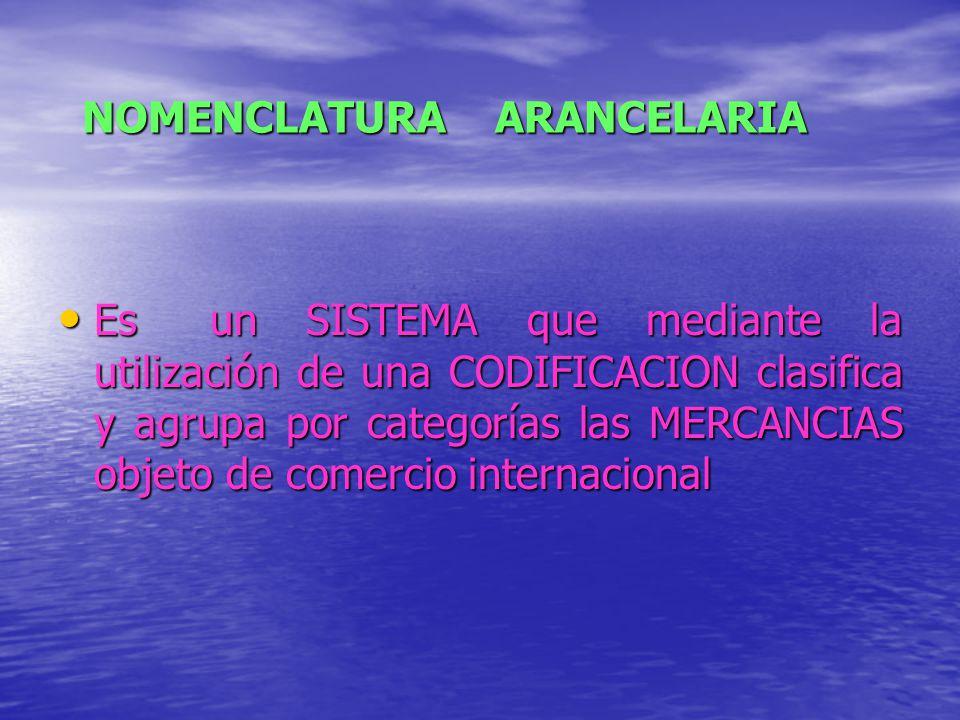 NOMENCLATURA ARANCELARIA Es un SISTEMA que mediante la utilización de una CODIFICACION clasifica y agrupa por categorías las MERCANCIAS objeto de come