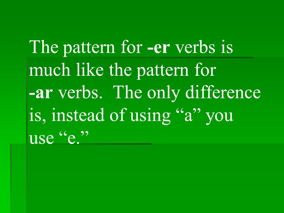 The pattern for -er verbs is much like the pattern for -ar verbs.