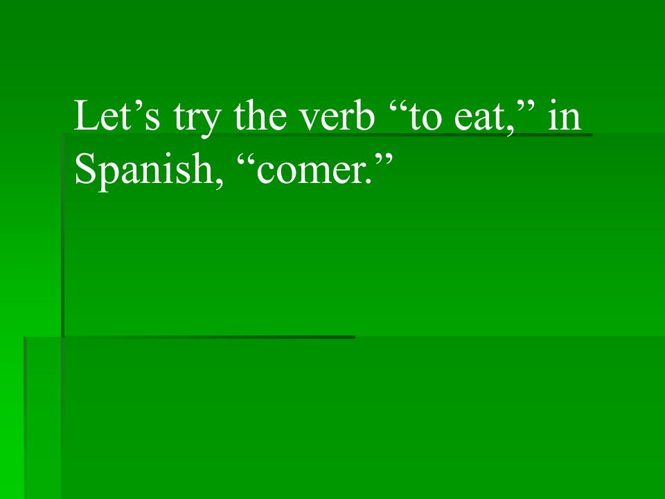 Lets try the verb to eat, in Spanish, comer.