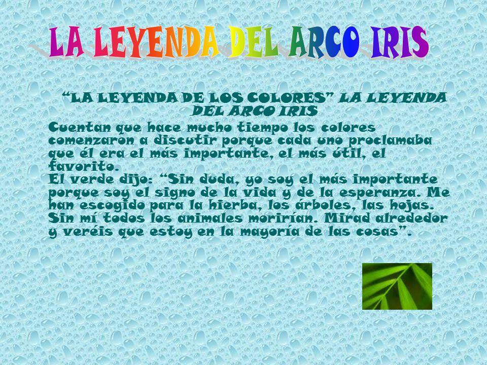 LA LEYENDA DE LOS COLORES LA LEYENDA DEL ARCO IRIS Cuentan que hace mucho tiempo los colores comenzaron a discutir porque cada uno proclamaba que él e