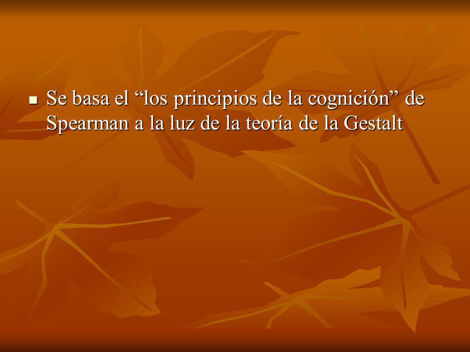 Se basa el los principios de la cognición de Spearman a la luz de la teoría de la Gestalt Se basa el los principios de la cognición de Spearman a la luz de la teoría de la Gestalt