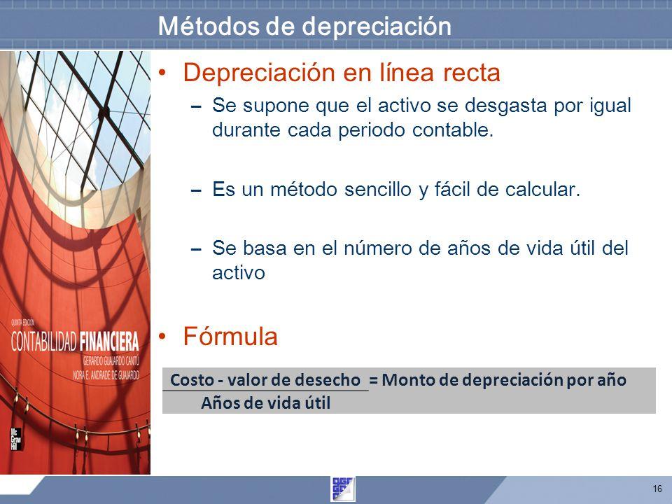 16 Métodos de depreciación Depreciación en línea recta –Se supone que el activo se desgasta por igual durante cada periodo contable. –Es un método sen