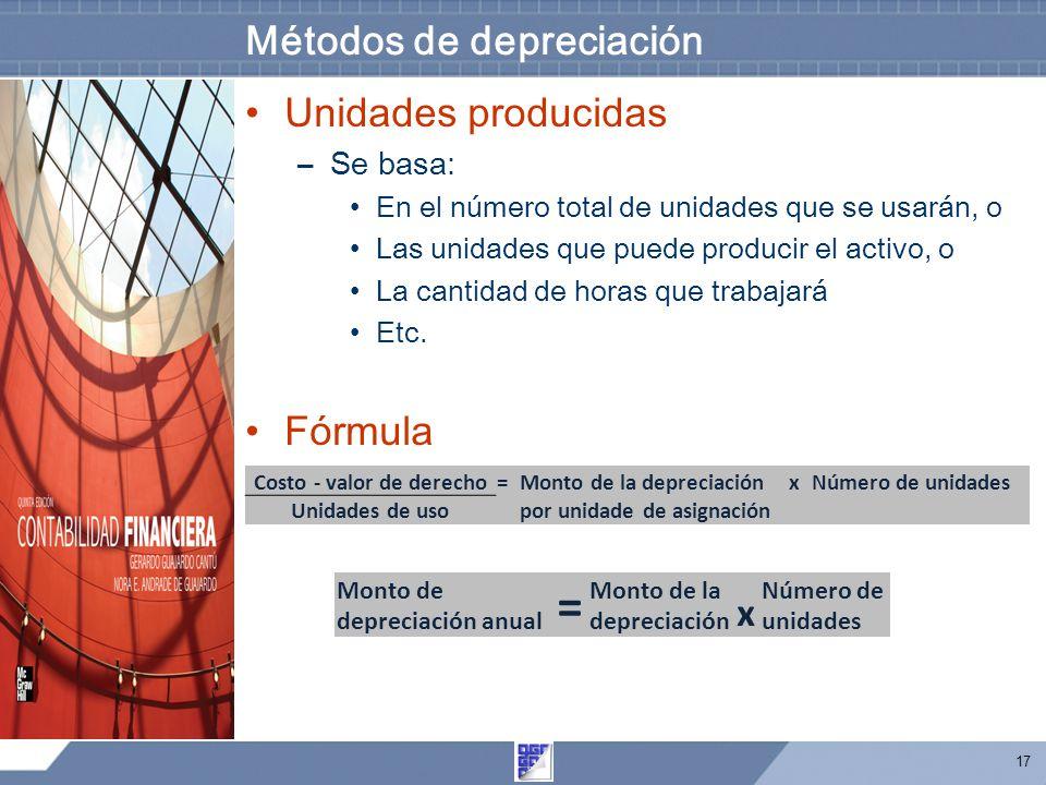 17 Métodos de depreciación Unidades producidas –Se basa: En el número total de unidades que se usarán, o Las unidades que puede producir el activo, o La cantidad de horas que trabajará Etc.