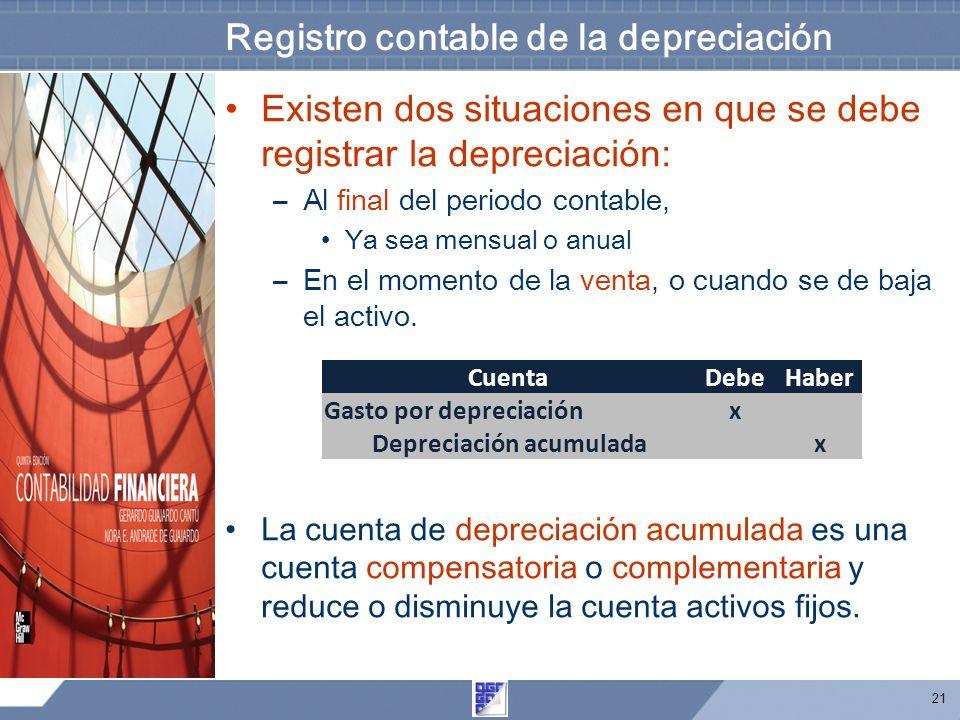 21 Registro contable de la depreciación Existen dos situaciones en que se debe registrar la depreciación: –Al final del periodo contable, Ya sea mensual o anual –En el momento de la venta, o cuando se de baja el activo.